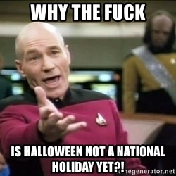 Why the fuck - why the fuck is halloween not a national holiday yet?!