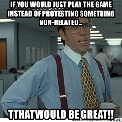 Yeah If You Could Just - If you would just play the game instead of protesting something non-related... Tthatwould be great!!