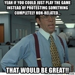Yeah If You Could Just - yeah if you could just play the game instead of protesting something completely non-related... That would be great!!