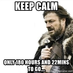 Prepare yourself - Keep calm only 180 hours and 22mins to go....