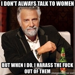 The Most Interesting Man In The World - I don't always talk to women but when i do, i harass the fuck out of them