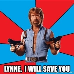 Chuck Norris  - Lynne,  I will save you