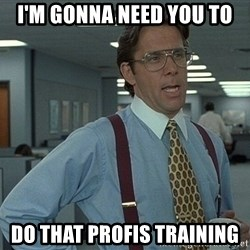Bill Lumbergh - I'm gonna need you to do that profis training