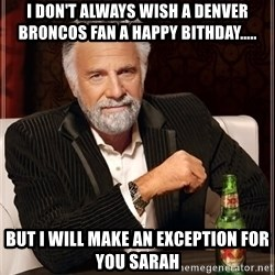 The Most Interesting Man In The World - I don't always wish a Denver Broncos fan a happy bithday..... But I will make an exception for you sarah