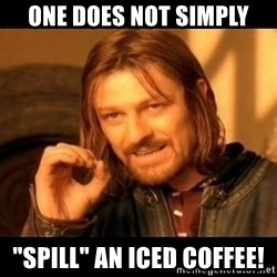 """Does not simply walk into mordor Boromir  - ONE DOES NOT Simply """"SPILL"""" an iced coffee!"""