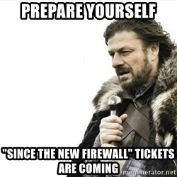 """Prepare yourself - Prepare yourself """"since the new firewall"""" tickets are coming"""