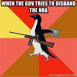 Socially Fed Up Penguin - When the gov tries to disband the nra