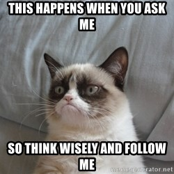 Grumpy cat good - THIS HAPPENS WHEN YOU ASK ME  SO THINK WISELY AND FOLLOW ME