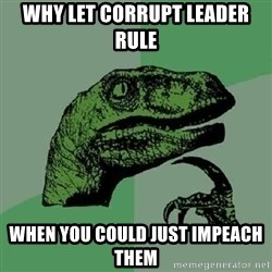 Philosoraptor - WhY let corrupt leaDer rule  When you could just impeacH them