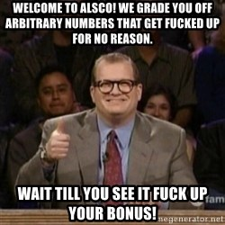 drew carey whose line is it anyway - Welcome to Alsco! We grade you off arbitrary numbers that get fucked up for no reason. Wait till you see it fuck up your bonus!