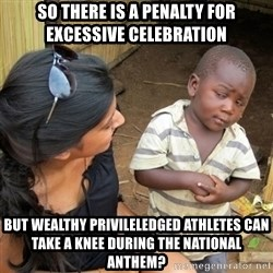 skeptical black kid - So there is a penalty for excessive celebration But wealthy privileledged athletes Can take a knee during the nationAl anthem?