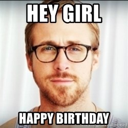 Ryan Gosling Hey Girl 3 - Hey girl  happy birthday