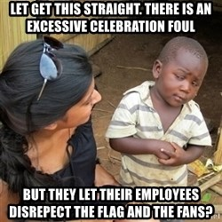 skeptical black kid - Let get this Straight. There is an excessive celebration foul But they let their employees disrepecT the flag and the fans?