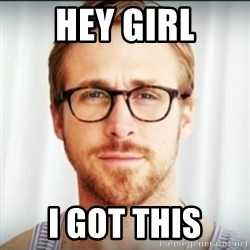 Ryan Gosling Hey Girl 3 - hey girl i got this