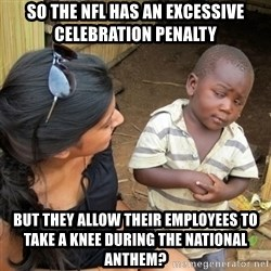skeptical black kid - So the nfl Has an excessive Celebration penalty But they allow their employees to take a knee during the national anthem?