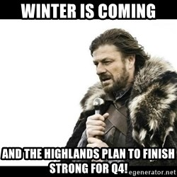 Winter is Coming - Winter Is Coming And the highlands plan to finish strong for q4!
