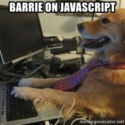 I have no idea what I'm doing - Dog with Tie - BARRIE ON JAVASCRIPT