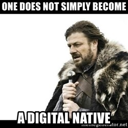 Winter is Coming - ONE DOES NOT SIMPLY BECOME A DIGITAL NATIVE