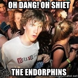 Sudden Realization Ralph - oh dang! Oh shiet  the endorphins