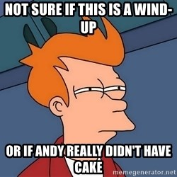 Futurama Fry - not sure if this is a wind-up or if andy really didn't have cake