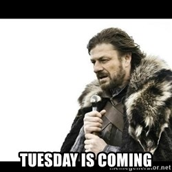 Winter is Coming - Tuesday is coming