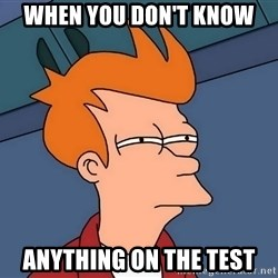 Futurama Fry - when you don't know  anything on the test