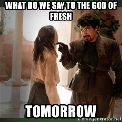 What do we say to the god of death ?  - what do we say to the god of fresh tomorrow