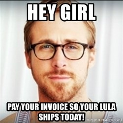 Ryan Gosling Hey Girl 3 - Hey girl Pay your invoice so your Lula ships today!