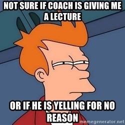 Futurama Fry - Not sure if coach is giving me a lecture or if he is yelling for no reason