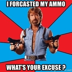 Chuck Norris  - I Forcasted my ammo what's your excuse ?