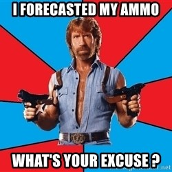 Chuck Norris  - i forecasted my ammo  what's your excuse ?