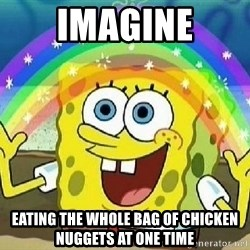 Imagination - Imagine eating the whole bag of chicken nuggets at one time