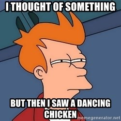 Futurama Fry - I thought of something  but then i saw a dancing chicken