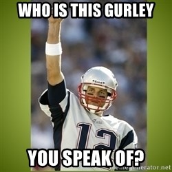 tom brady - Who is this gurley you speak of?