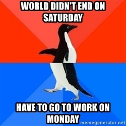 Socially Awesome Awkward Penguin - World didn't end on Saturday have to go to work on monday