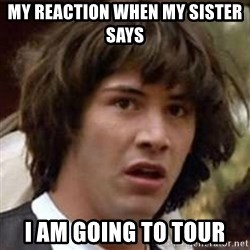 Conspiracy Keanu - My Reaction when my sister   Says  I am going to tour