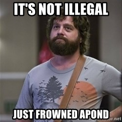 Alan Hangover - it's not illegal  just FroWned Apond