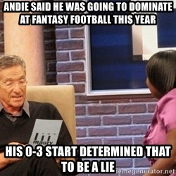 Maury Lie Detector - Andie said he was going to dominate at fantasy football this year His 0-3 start determined that to be a lie