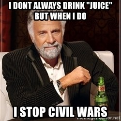"The Most Interesting Man In The World - I dont always drink ""Juice"" but when i do I stop civil wars"