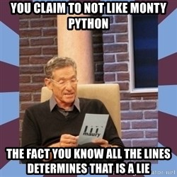 maury povich lol - You claim to not like monty python The fact you know all the lines deTermines tHat is a lie