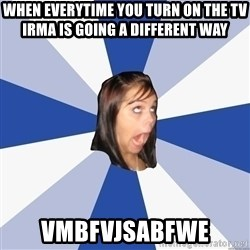 Annoying Facebook Girl - when everytime you turn on the tv irma is going a different way  vmbfvjsabfwe