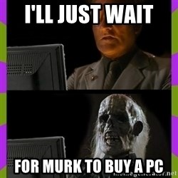 ill just wait here - I'll just wait  for murk to buy a pc
