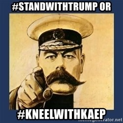 your country needs you - #standwithtrump OR #kneelwithKaep