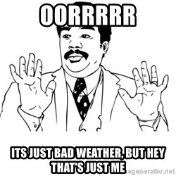 neil degrasse tyson reaction - Oorrrrr Its just bad weather, but hey that's just me
