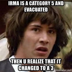 Conspiracy Keanu - Irma is a category 5 and evacuated then u realize that it changed to a 3