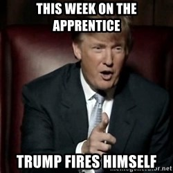 Donald Trump - This Week on the apprentice Trump fires himself