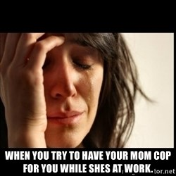 First World Problems - when you try to have your mom cop for you while shes at work.