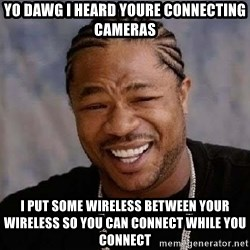 Yo Dawg - YO DAWG I HEARD YOURE CONNECTING CAMERAS I put some wireLess between your wireless so you can connect while you connect