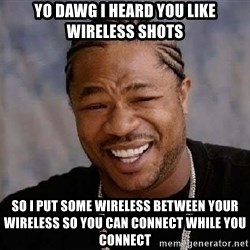 Yo Dawg - YO DAWG I HEARD YOU LIKE WIRELESS SHOTS So i put some wireless between your wireless so you can connect while you connect