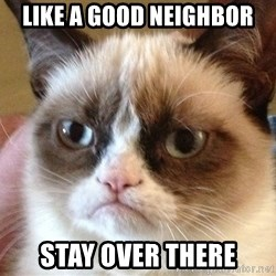 Angry Cat Meme - like a good neighbor stay over there